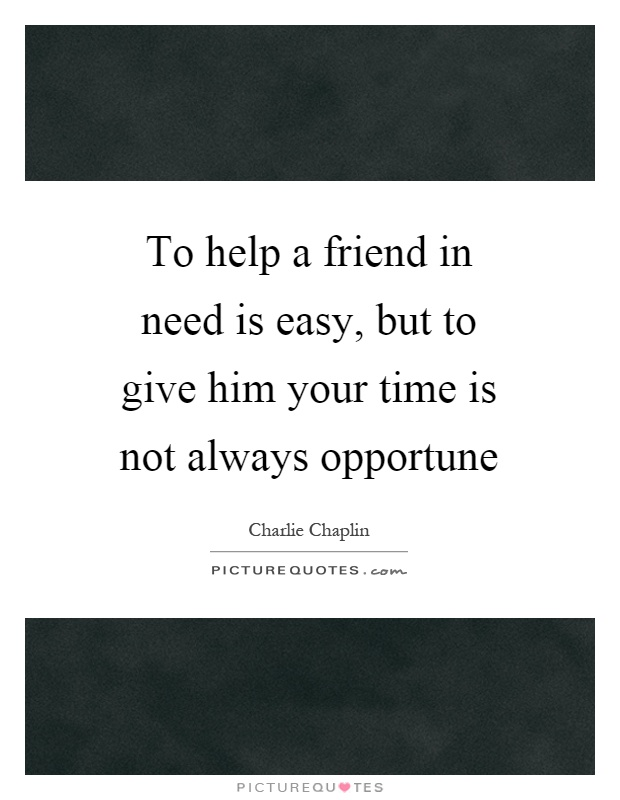 Quotes For A Friend Who Needs Help : To help a friend in need is easy but give him your