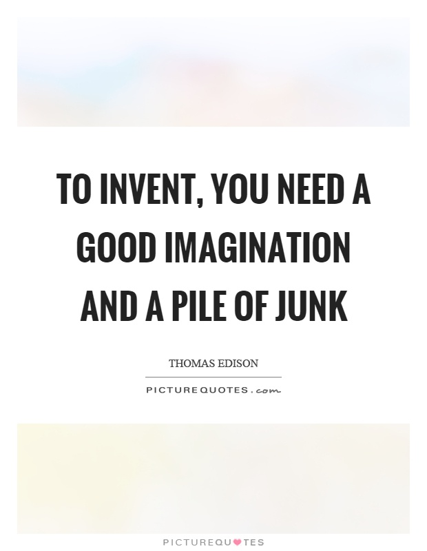 To invent, you need a good imagination and a pile of junk Picture Quote #1