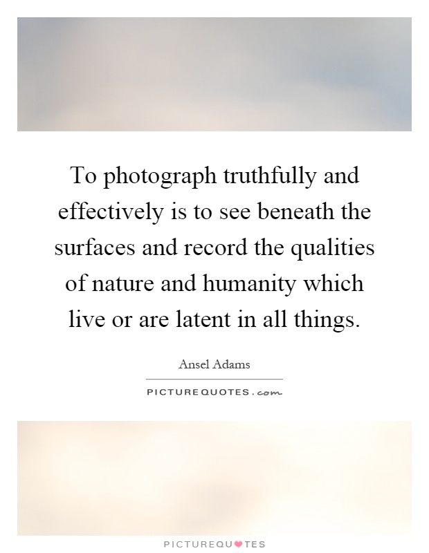 To photograph truthfully and effectively is to see beneath the surfaces and record the qualities of nature and humanity which live or are latent in all things Picture Quote #1