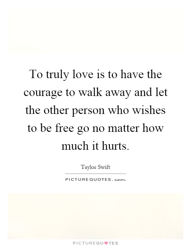 To truly love is to have the courage to walk away and let ...