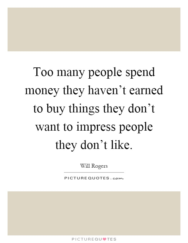 Too many people spend money they haven't earned to buy things they don't want to impress people they don't like Picture Quote #1