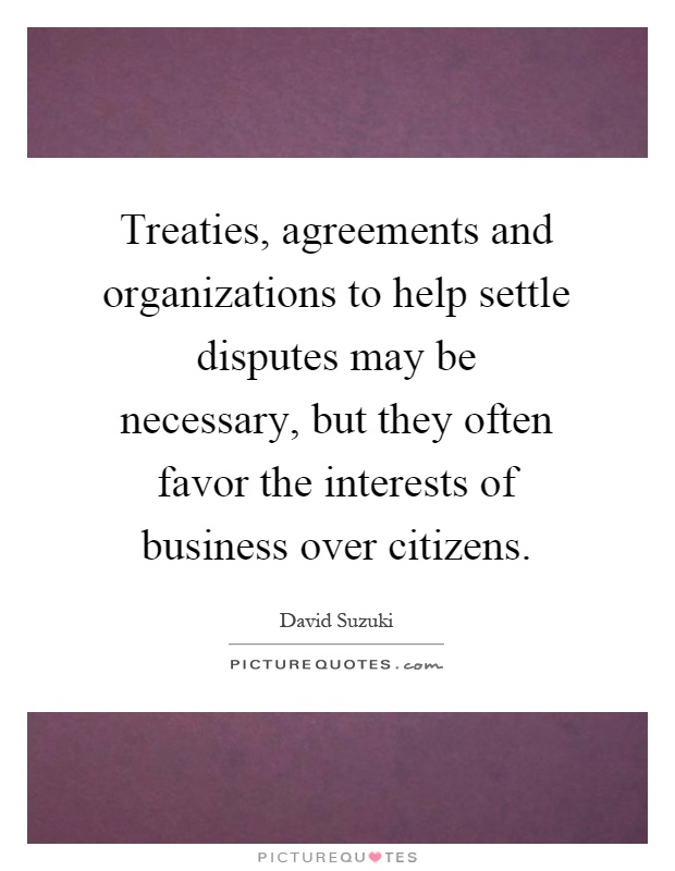 Treaties, agreements and organizations to help settle disputes may be necessary, but they often favor the interests of business over citizens Picture Quote #1