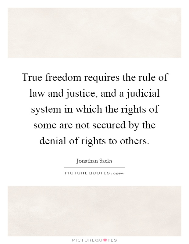 True freedom requires the rule of law and justice, and a judicial system in which the rights of some are not secured by the denial of rights to others Picture Quote #1