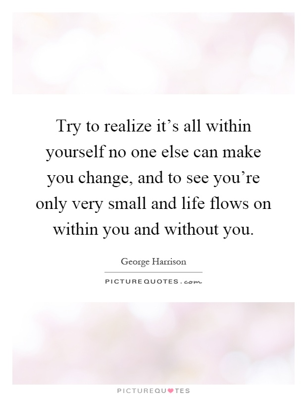 Try to realize it's all within yourself no one else can make you change, and to see you're only very small and life flows on within you and without you Picture Quote #1
