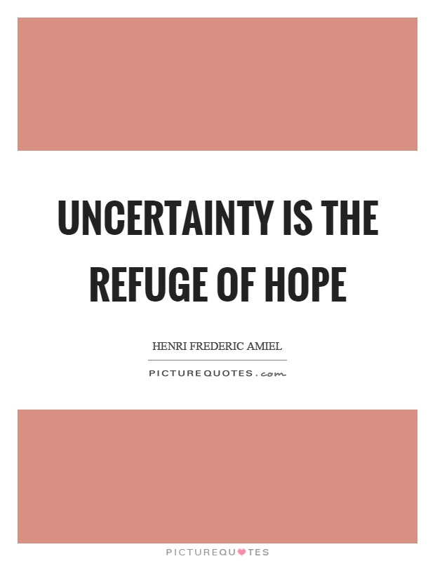 Uncertainty is the refuge of hope Picture Quote #1