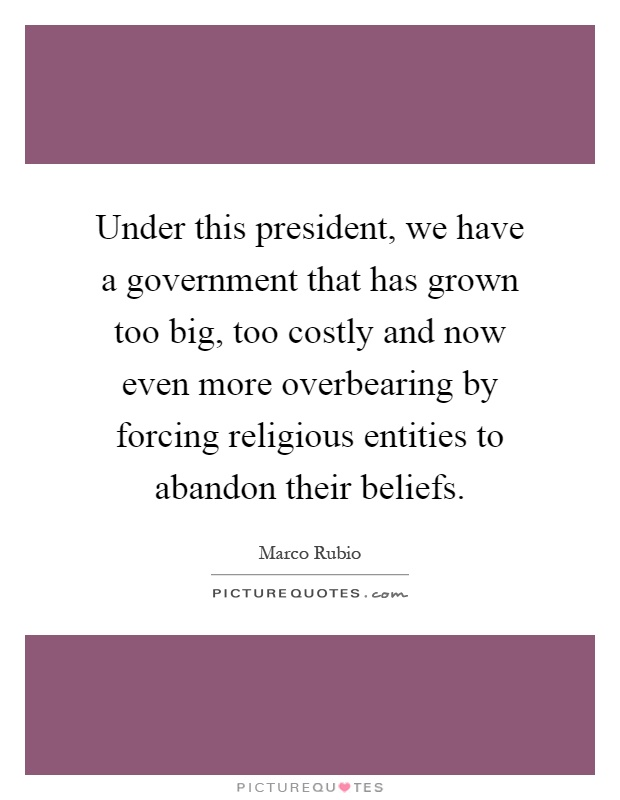 Under this president, we have a government that has grown too big, too costly and now even more overbearing by forcing religious entities to abandon their beliefs Picture Quote #1