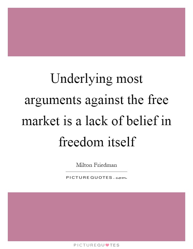 Underlying most arguments against the free market is a lack of belief in freedom itself Picture Quote #1