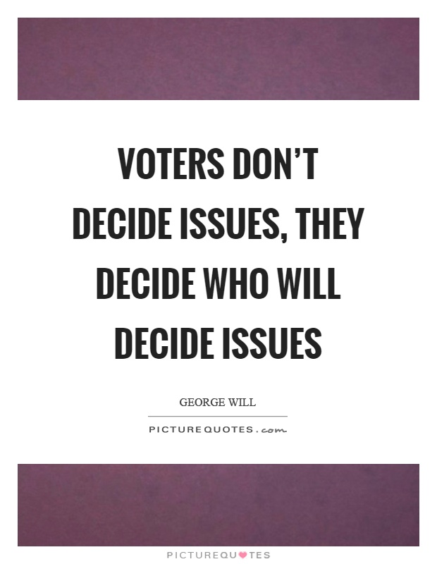 Voters don't decide issues, they decide who will decide issues Picture Quote #1