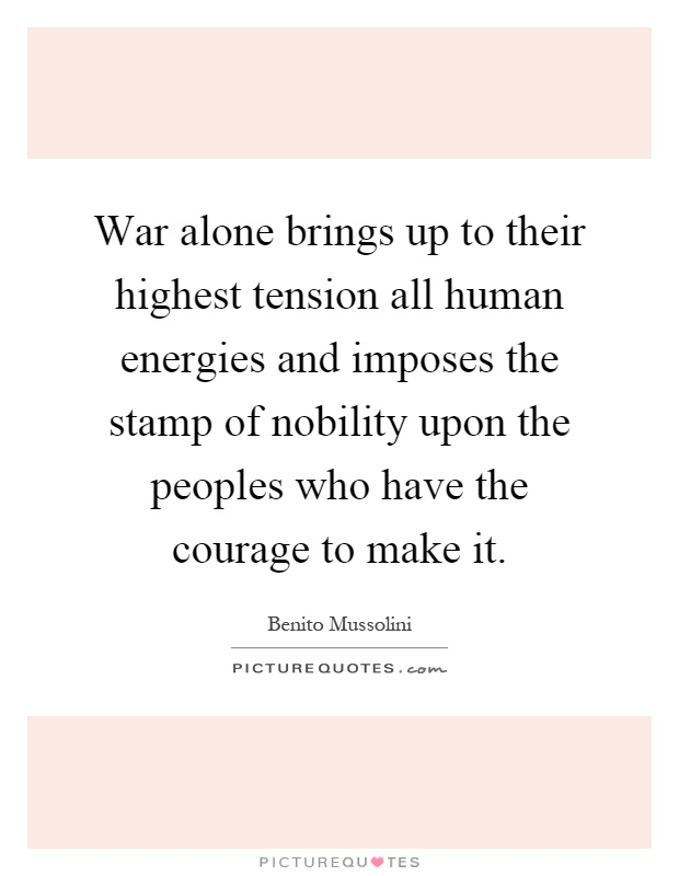 War alone brings up to their highest tension all human energies and imposes the stamp of nobility upon the peoples who have the courage to make it Picture Quote #1