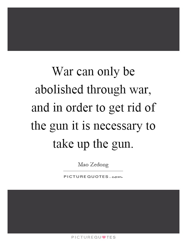 War can only be abolished through war, and in order to get rid of the gun it is necessary to take up the gun Picture Quote #1