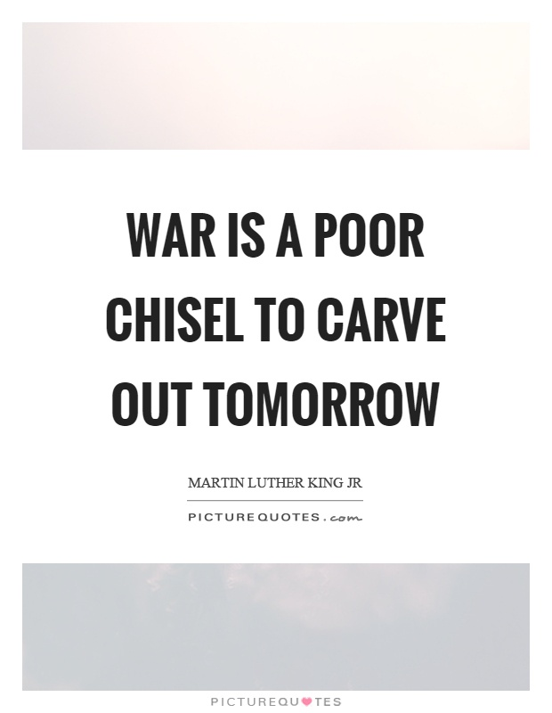 War is a poor chisel to carve out tomorrow Picture Quote #1