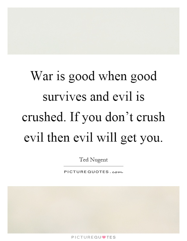 War is good when good survives and evil is crushed. If you don't crush evil then evil will get you Picture Quote #1