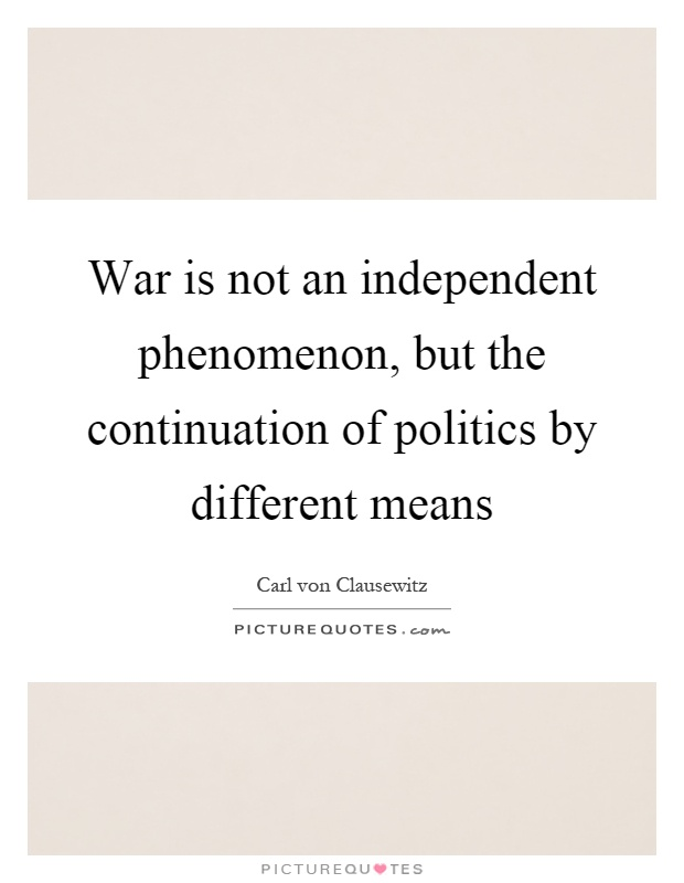 War is not an independent phenomenon, but the continuation of politics by different means Picture Quote #1
