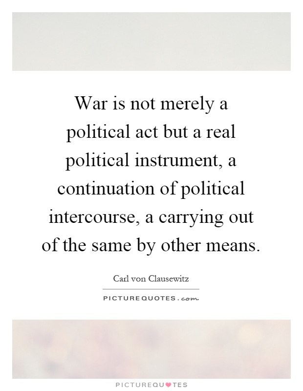 War is not merely a political act but a real political instrument, a continuation of political intercourse, a carrying out of the same by other means Picture Quote #1