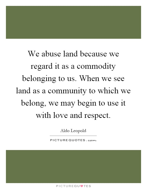 We abuse land because we regard it as a commodity belonging to us. When we see land as a community to which we belong, we may begin to use it with love and respect Picture Quote #1