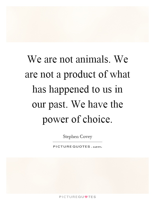 We are not animals. We are not a product of what has happened to us in our past. We have the power of choice Picture Quote #1