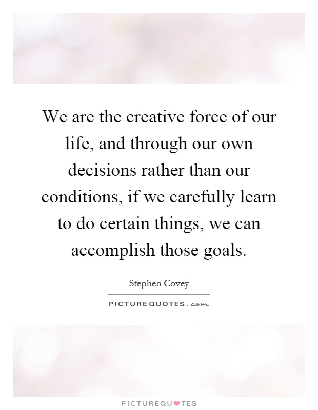 We are the creative force of our life, and through our own decisions rather than our conditions, if we carefully learn to do certain things, we can accomplish those goals Picture Quote #1