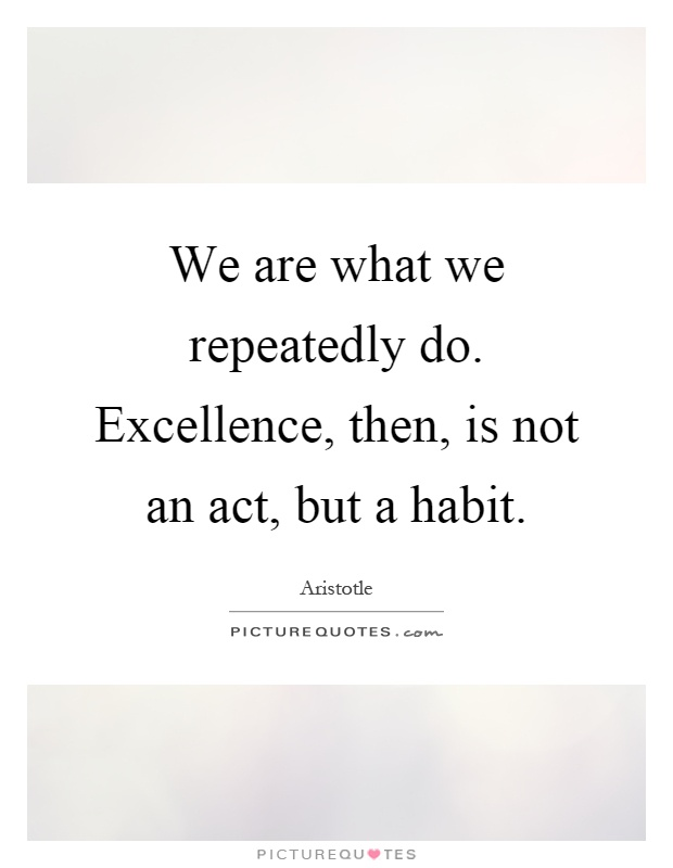 We are what we repeatedly do. Excellence, then, is not an act, but a habit Picture Quote #1