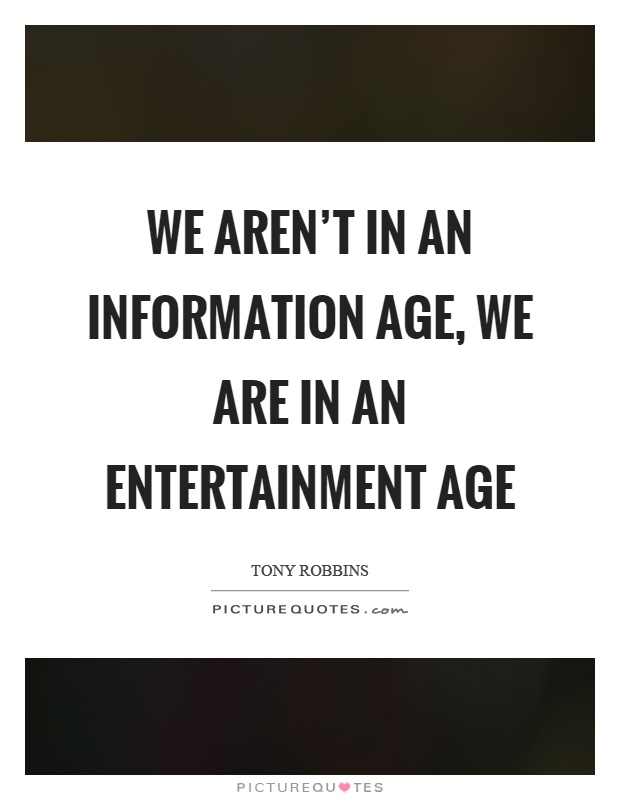 We aren't in an information age, we are in an entertainment age Picture Quote #1
