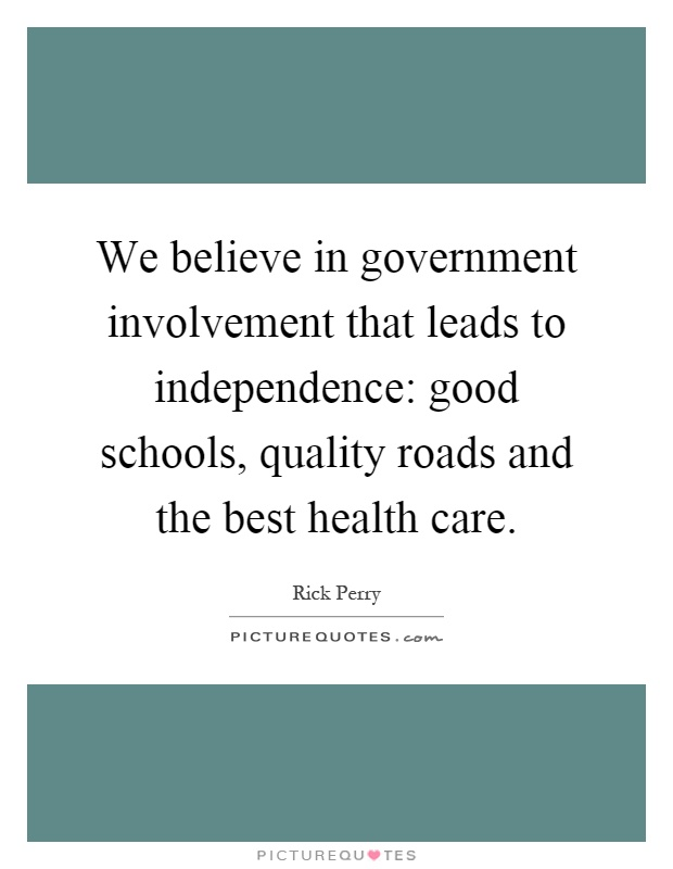 We believe in government involvement that leads to independence: good schools, quality roads and the best health care Picture Quote #1