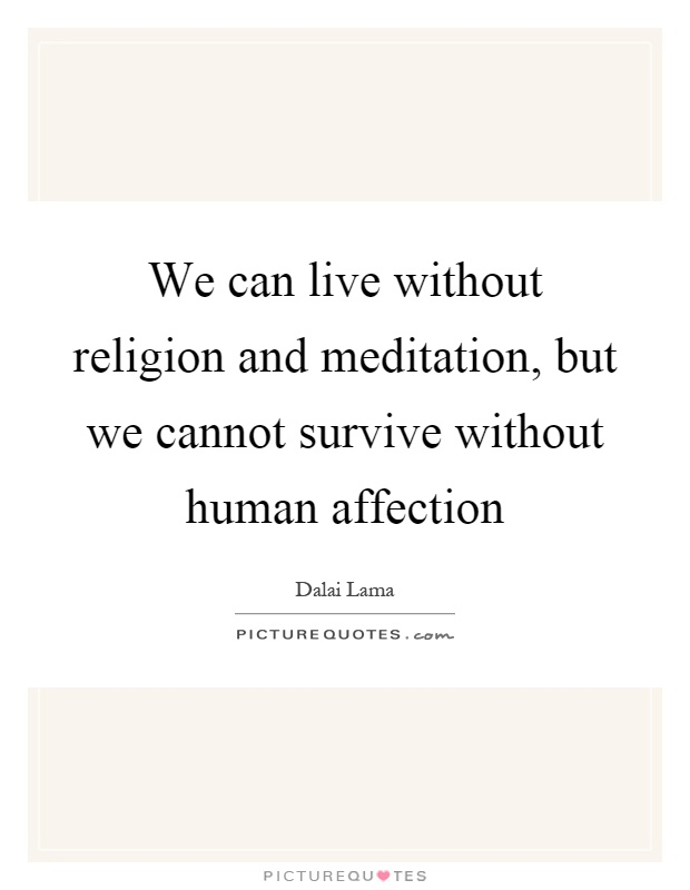 We can live without religion and meditation, but we cannot survive without human affection Picture Quote #1