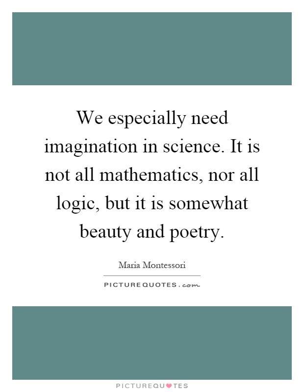 We especially need imagination in science. It is not all mathematics, nor all logic, but it is somewhat beauty and poetry Picture Quote #1