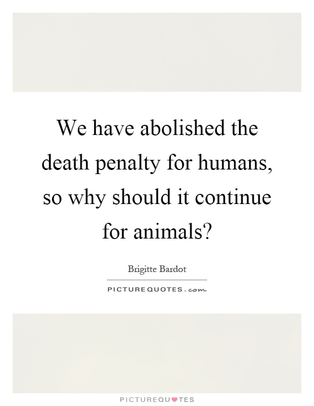We have abolished the death penalty for humans, so why should it continue for animals? Picture Quote #1