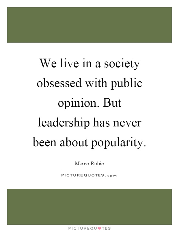 We live in a society obsessed with public opinion. But leadership has never been about popularity Picture Quote #1