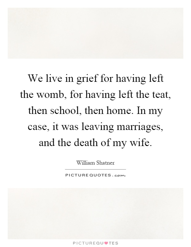 We live in grief for having left the womb, for having left the teat, then school, then home. In my case, it was leaving marriages, and the death of my wife Picture Quote #1