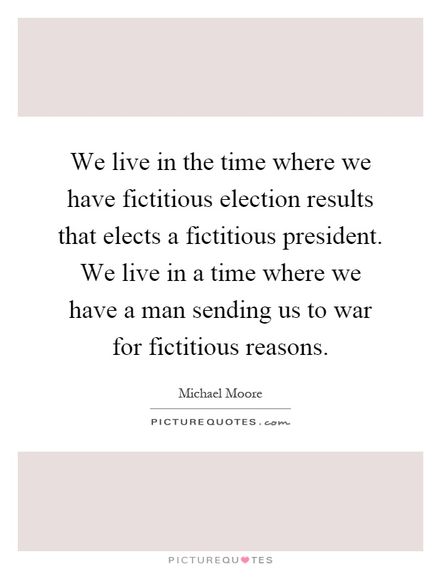 We live in the time where we have fictitious election results that elects a fictitious president. We live in a time where we have a man sending us to war for fictitious reasons Picture Quote #1