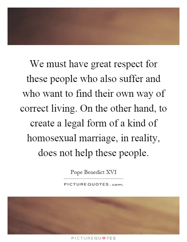 We must have great respect for these people who also suffer and who want to find their own way of correct living. On the other hand, to create a legal form of a kind of homosexual marriage, in reality, does not help these people Picture Quote #1