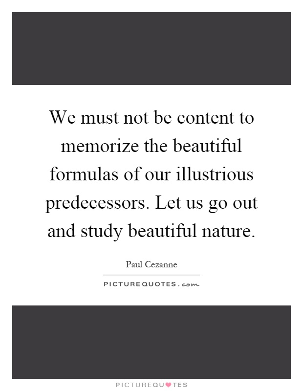 We must not be content to memorize the beautiful formulas of our illustrious predecessors. Let us go out and study beautiful nature Picture Quote #1