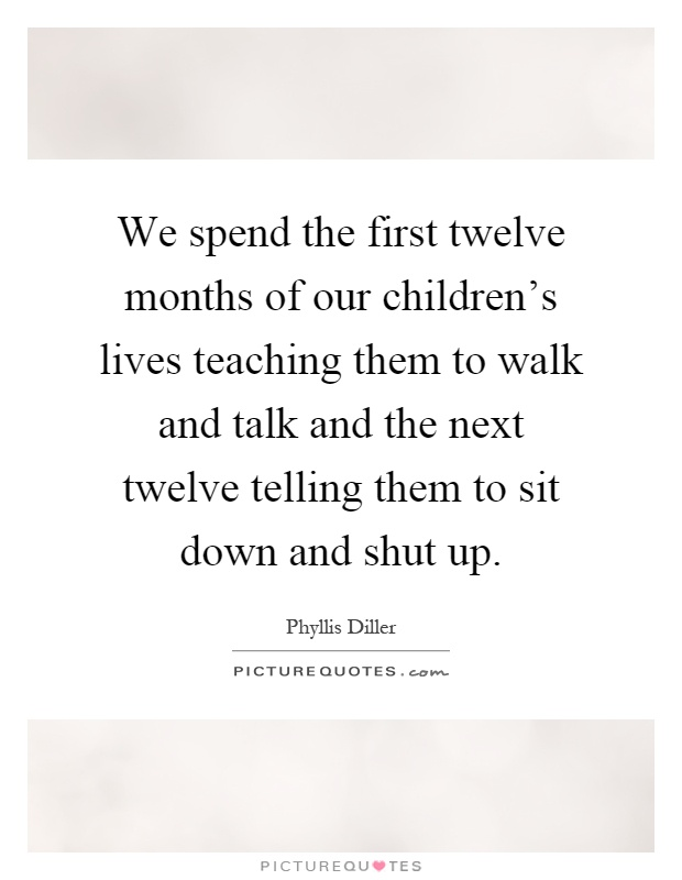 We spend the first twelve months of our children's lives teaching them to walk and talk and the next twelve telling them to sit down and shut up Picture Quote #1