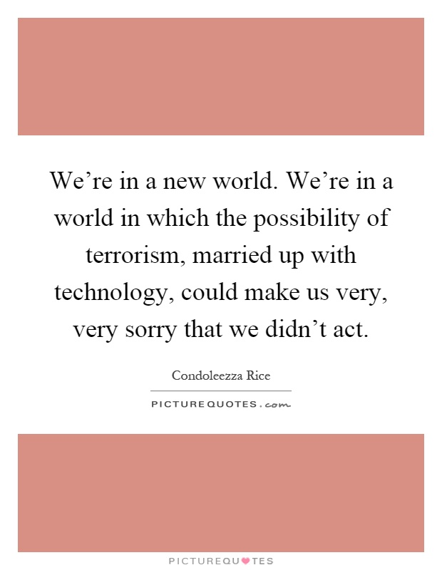 We're in a new world. We're in a world in which the possibility of terrorism, married up with technology, could make us very, very sorry that we didn't act Picture Quote #1