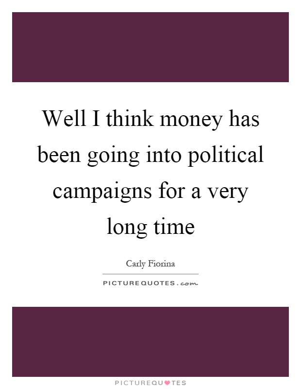 Well I think money has been going into political campaigns for a very long time Picture Quote #1