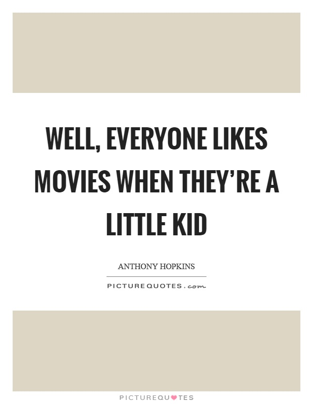 Well, everyone likes movies when they're a little kid Picture Quote #1