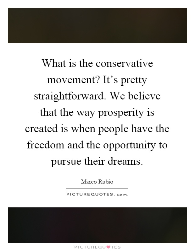 What is the conservative movement? It's pretty straightforward. We believe that the way prosperity is created is when people have the freedom and the opportunity to pursue their dreams Picture Quote #1