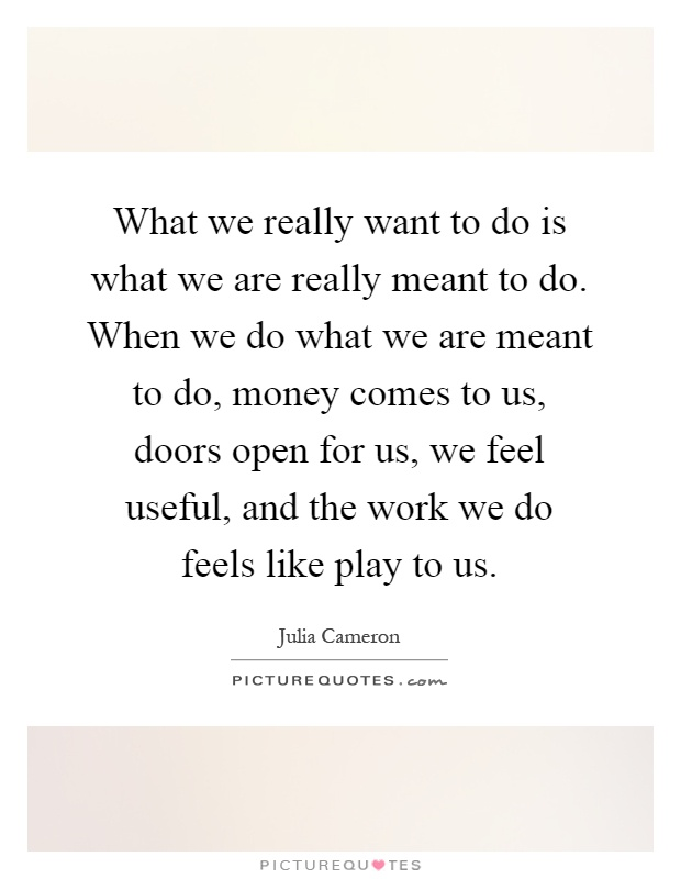 What we really want to do is what we are really meant to do. When we do what we are meant to do, money comes to us, doors open for us, we feel useful, and the work we do feels like play to us Picture Quote #1