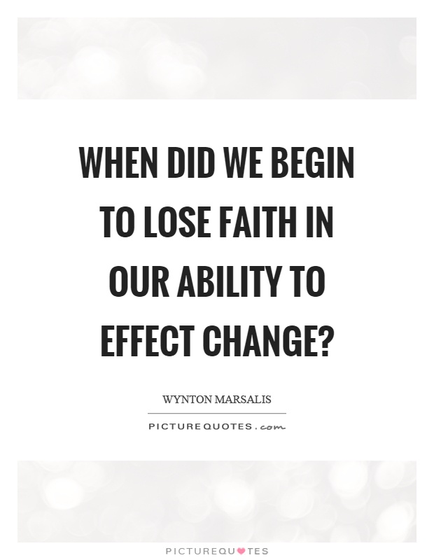 When did we begin to lose faith in our ability to effect change? Picture Quote #1
