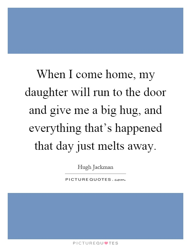 When I come home, my daughter will run to the door and give me a big hug, and everything that's happened that day just melts away Picture Quote #1