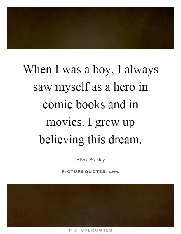 When I was a boy, I always saw myself as a hero in comic books and in movies. I grew up believing this dream Picture Quote #1