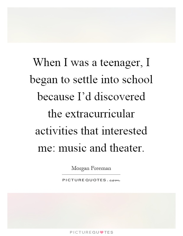 When I was a teenager, I began to settle into school because I'd discovered the extracurricular activities that interested me: music and theater Picture Quote #1