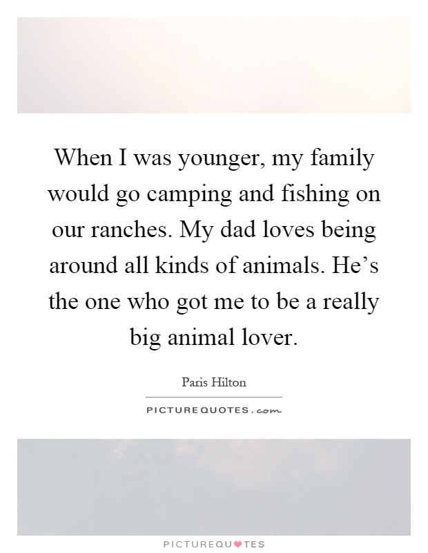 When I was younger, my family would go camping and fishing on our ranches. My dad loves being around all kinds of animals. He's the one who got me to be a really big animal lover Picture Quote #1