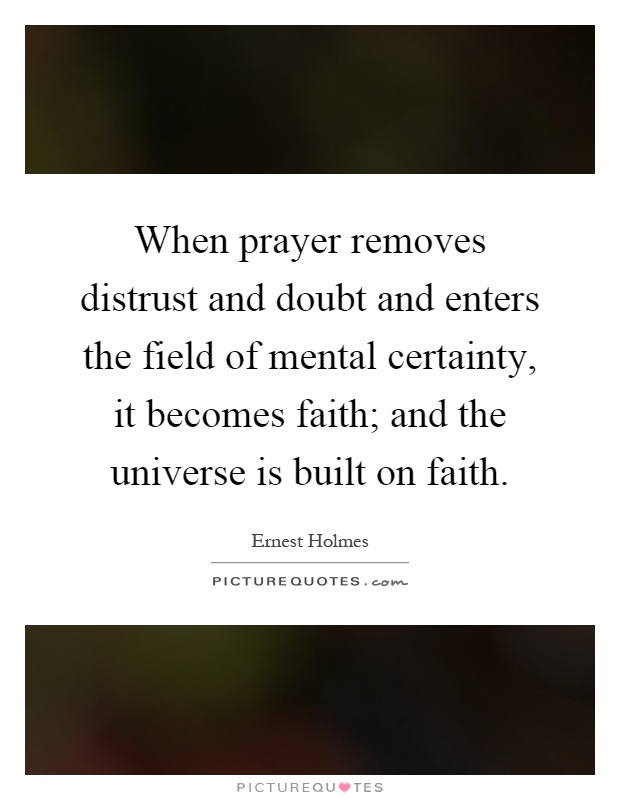 When prayer removes distrust and doubt and enters the field of mental certainty, it becomes faith; and the universe is built on faith Picture Quote #1