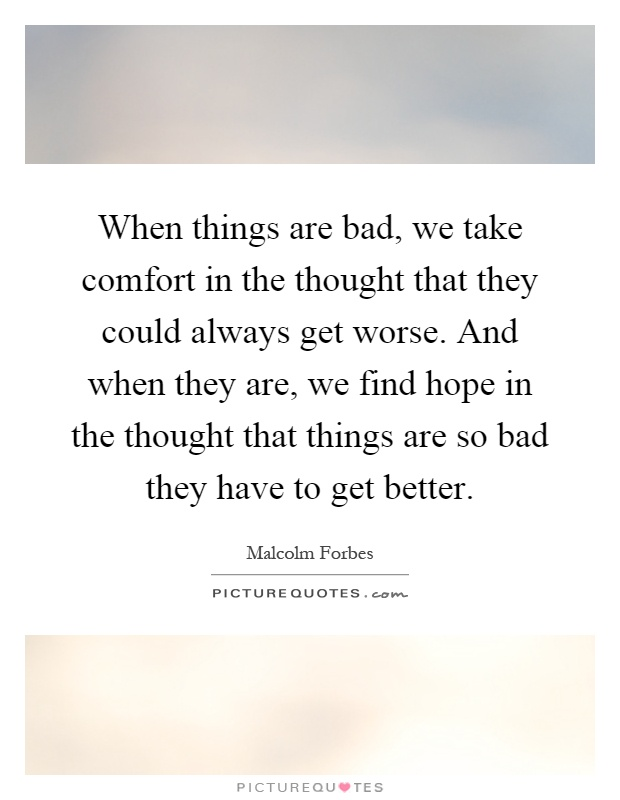 When things are bad, we take comfort in the thought that they could always get worse. And when they are, we find hope in the thought that things are so bad they have to get better Picture Quote #1