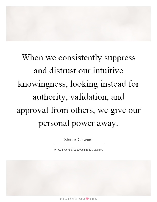 When we consistently suppress and distrust our intuitive knowingness, looking instead for authority, validation, and approval from others, we give our personal power away Picture Quote #1