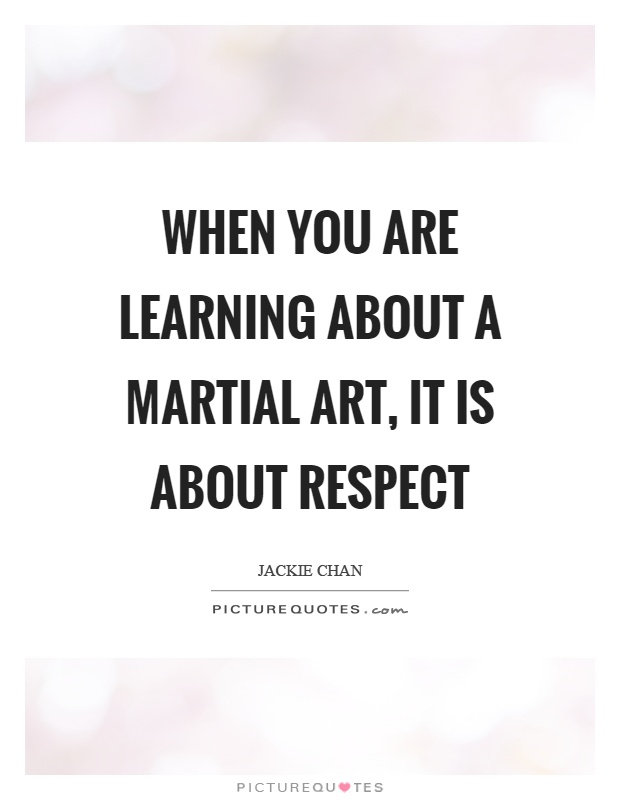 When you are learning about a martial art, it is about respect Picture Quote #1