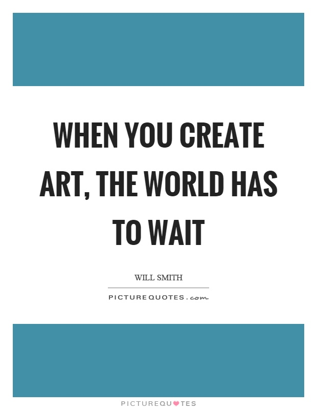When you create art, the world has to wait Picture Quote #1