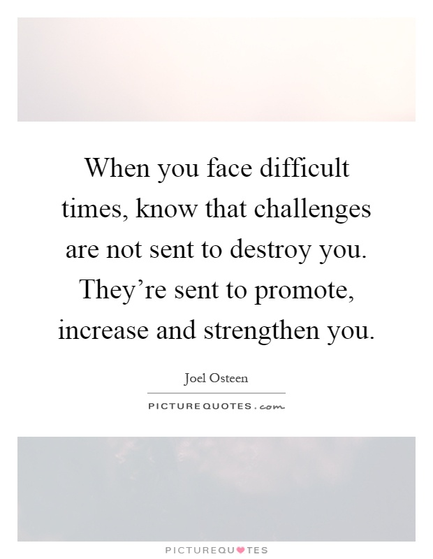 When you face difficult times, know that challenges are not sent to destroy you. They're sent to promote, increase and strengthen you Picture Quote #1