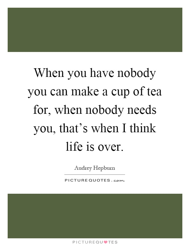When you have nobody you can make a cup of tea for, when nobody needs you, that's when I think life is over Picture Quote #1